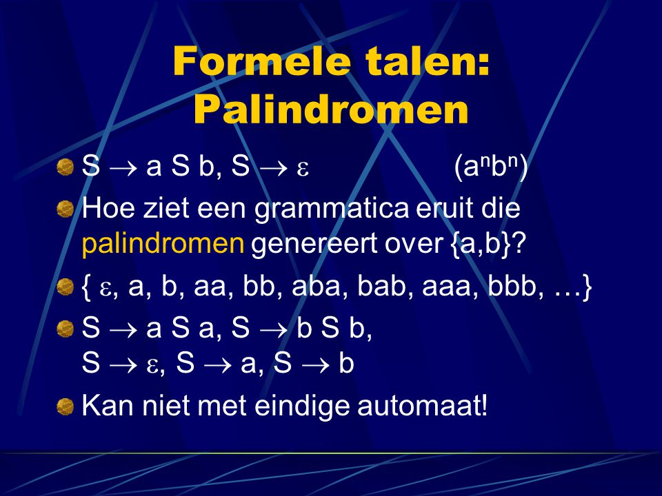 Formele talen: Palindromen S  a S b, S   (a n b n ) Hoe ziet een grammatica eruit die palindromen genereert over {a,b}? { , a, b, aa, bb, aba, bab