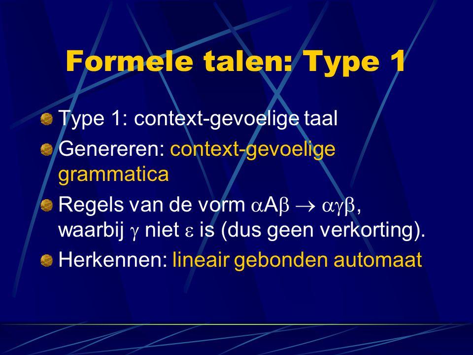 Formele talen: Type 1 Type 1: context-gevoelige taal Genereren: context-gevoelige grammatica Regels van de vorm  A   , waarbij  niet  is (dus