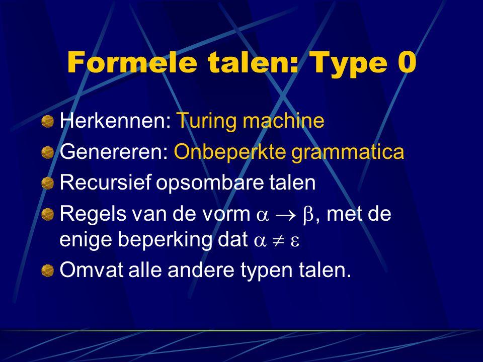 Formele talen: Type 0 Herkennen: Turing machine Genereren: Onbeperkte grammatica Recursief opsombare talen Regels van de vorm   , met de enige bepe