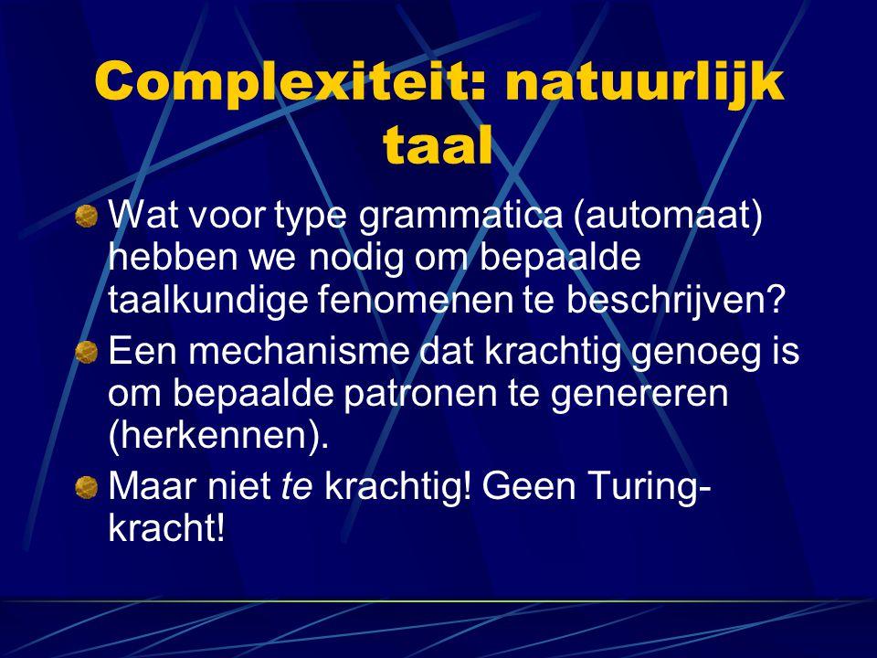 Complexiteit: natuurlijk taal Wat voor type grammatica (automaat) hebben we nodig om bepaalde taalkundige fenomenen te beschrijven? Een mechanisme dat