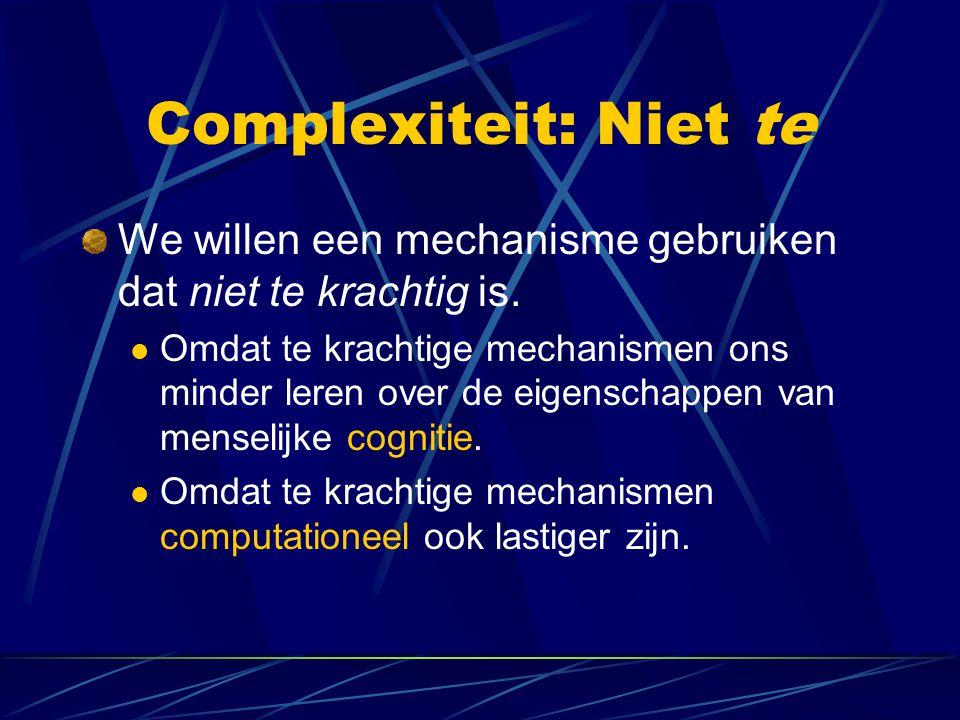 Complexiteit: Niet te We willen een mechanisme gebruiken dat niet te krachtig is. Omdat te krachtige mechanismen ons minder leren over de eigenschappe