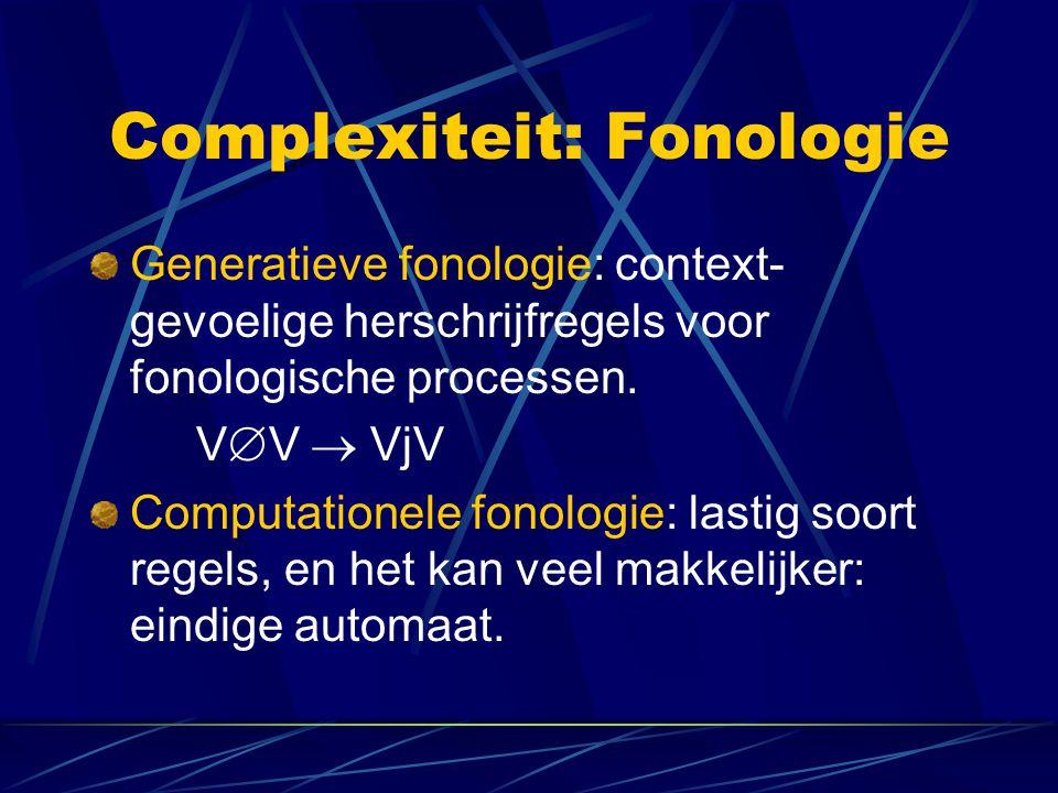 Complexiteit: Fonologie Generatieve fonologie: context- gevoelige herschrijfregels voor fonologische processen. V  V  VjV Computationele fonologie: