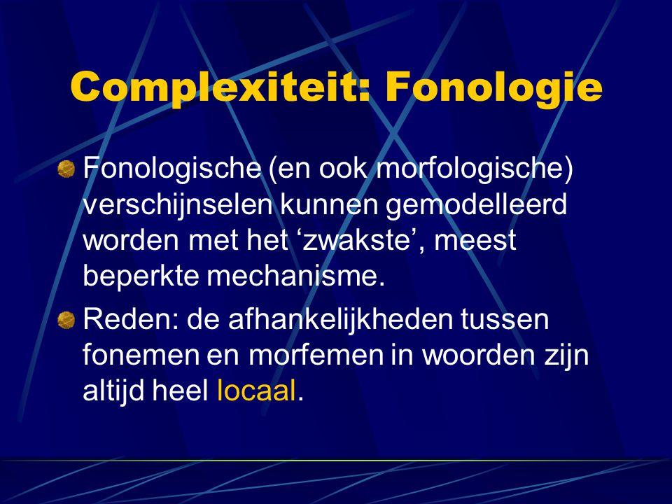 Complexiteit: Fonologie Fonologische (en ook morfologische) verschijnselen kunnen gemodelleerd worden met het 'zwakste', meest beperkte mechanisme.