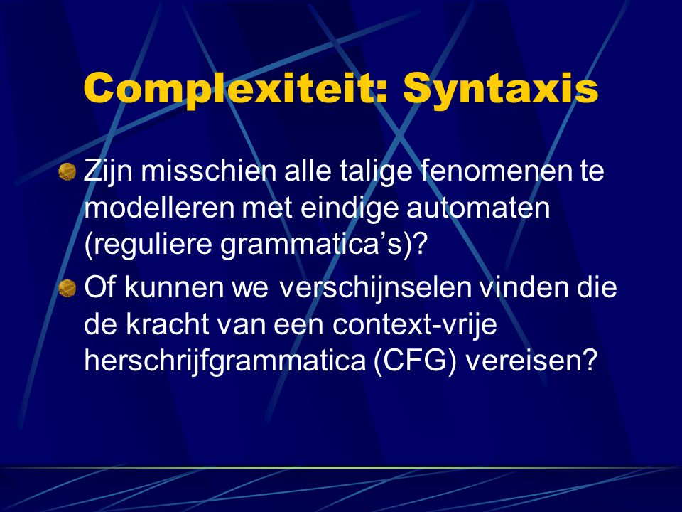 Complexiteit: Syntaxis Zijn misschien alle talige fenomenen te modelleren met eindige automaten (reguliere grammatica's).