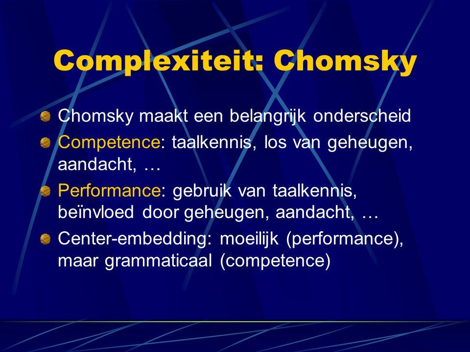 Complexiteit: Chomsky Chomsky maakt een belangrijk onderscheid Competence: taalkennis, los van geheugen, aandacht, … Performance: gebruik van taalkennis, beïnvloed door geheugen, aandacht, … Center-embedding: moeilijk (performance), maar grammaticaal (competence)