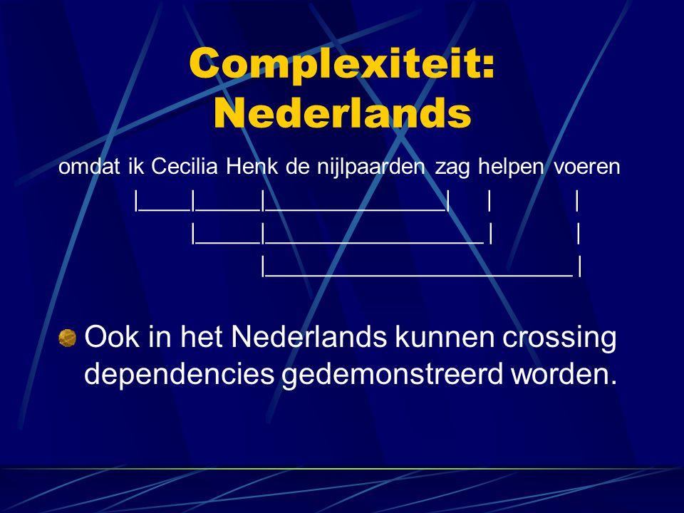 Complexiteit: Nederlands omdat ik Cecilia Henk de nijlpaarden zag helpen voeren |____|_____|______________| | | |_____|_________________ | | |________________________ | Ook in het Nederlands kunnen crossing dependencies gedemonstreerd worden.