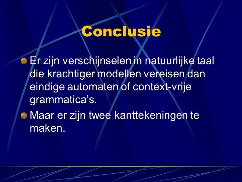 Conclusie Er zijn verschijnselen in natuurlijke taal die krachtiger modellen vereisen dan eindige automaten of context-vrije grammatica's. Maar er zij