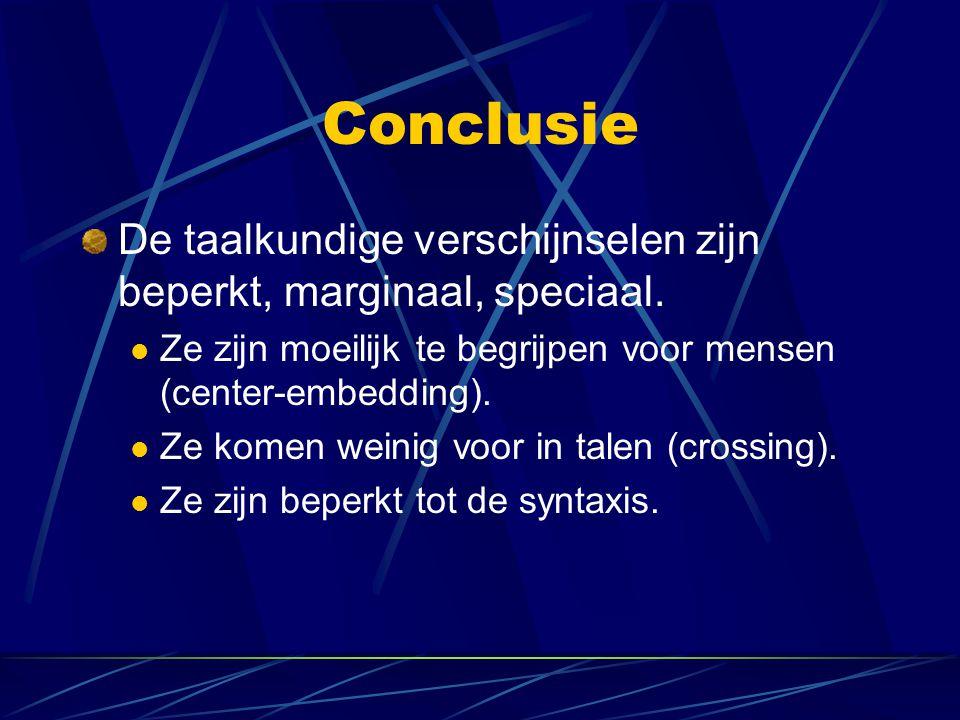 Conclusie De taalkundige verschijnselen zijn beperkt, marginaal, speciaal. Ze zijn moeilijk te begrijpen voor mensen (center-embedding). Ze komen wein