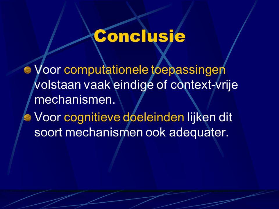 Conclusie Voor computationele toepassingen volstaan vaak eindige of context-vrije mechanismen. Voor cognitieve doeleinden lijken dit soort mechanismen