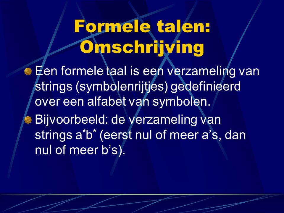 Formele talen: Omschrijving Een formele taal is een verzameling van strings (symbolenrijtjes) gedefinieerd over een alfabet van symbolen. Bijvoorbeeld