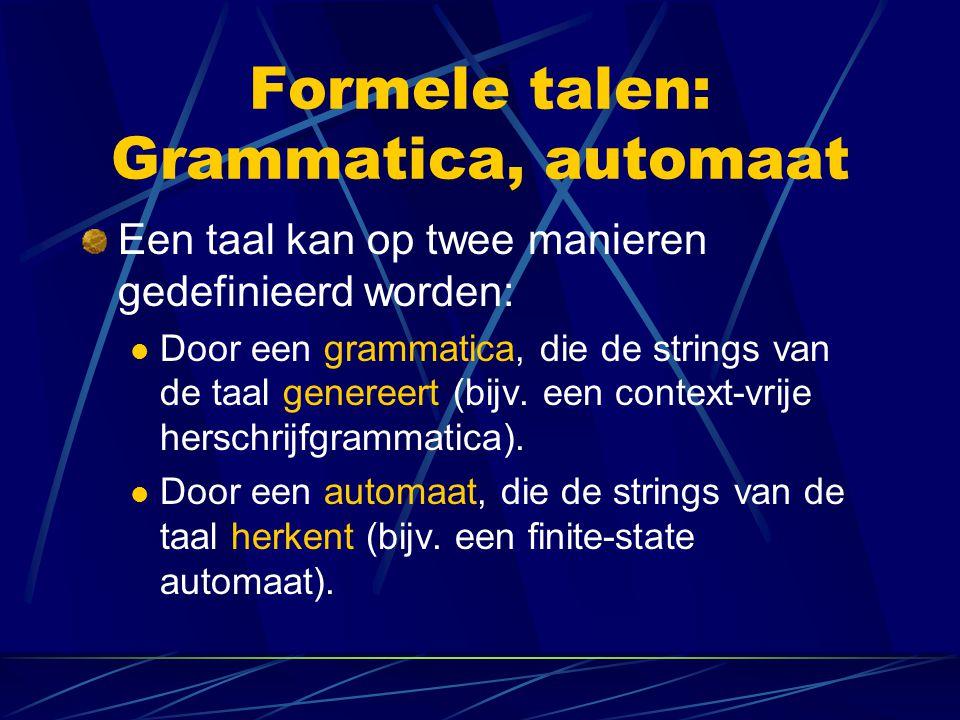 Formele talen: Grammatica, automaat Een taal kan op twee manieren gedefinieerd worden: Door een grammatica, die de strings van de taal genereert (bijv