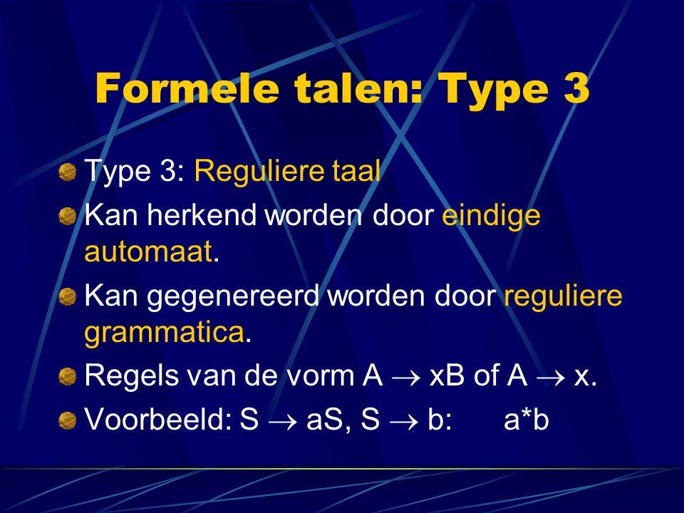 Formele talen: Type 3 Type 3: Reguliere taal Kan herkend worden door eindige automaat. Kan gegenereerd worden door reguliere grammatica. Regels van de
