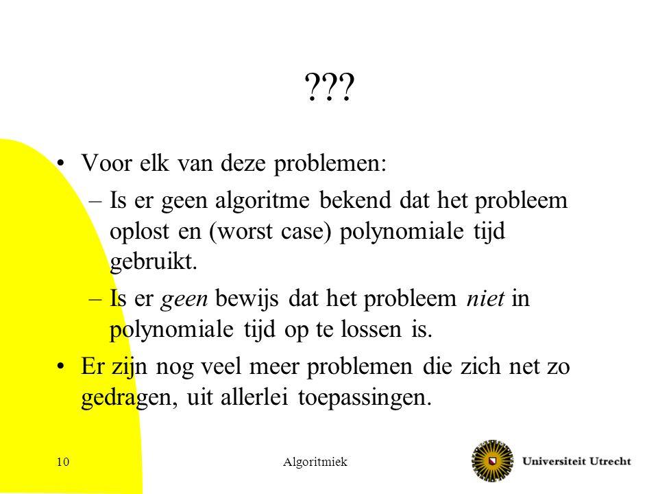Algoritmiek10 ??? Voor elk van deze problemen: –Is er geen algoritme bekend dat het probleem oplost en (worst case) polynomiale tijd gebruikt. –Is er