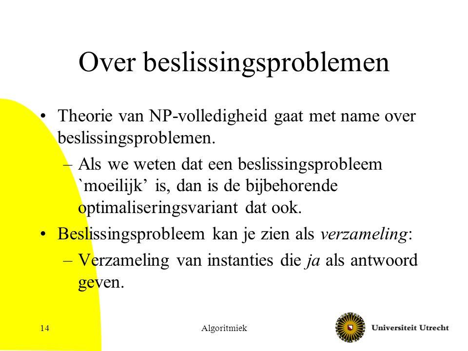Algoritmiek14 Over beslissingsproblemen Theorie van NP-volledigheid gaat met name over beslissingsproblemen. –Als we weten dat een beslissingsprobleem