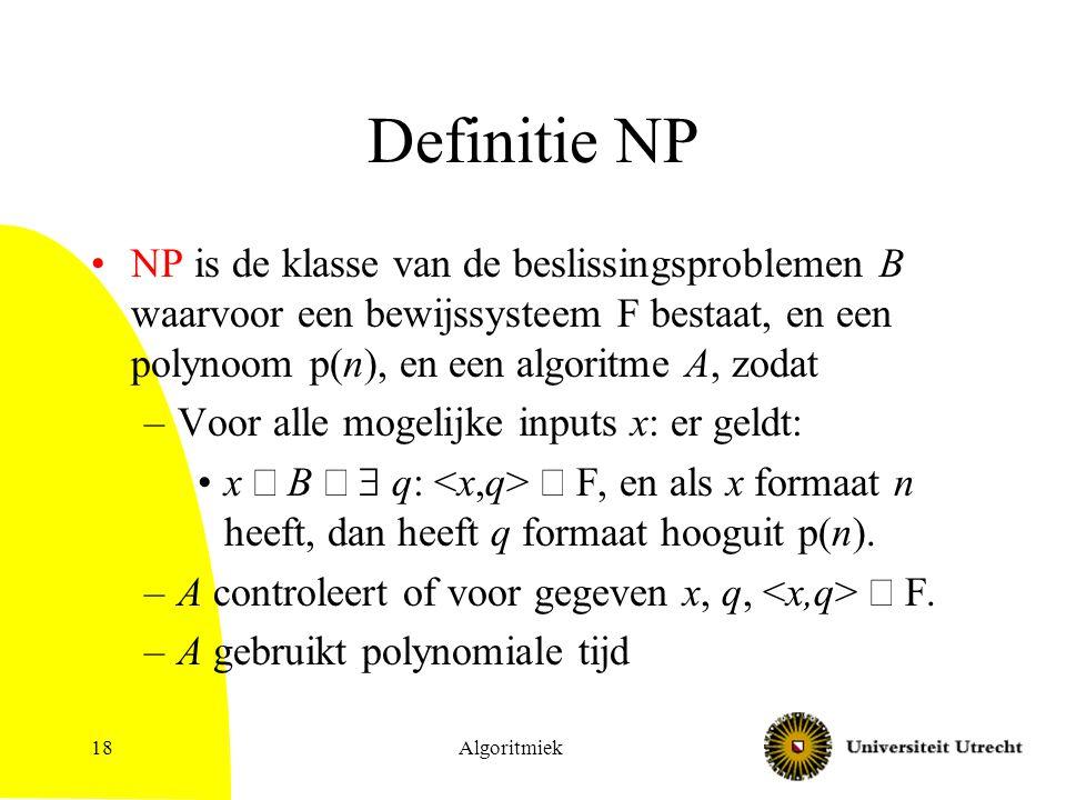 Algoritmiek18 Definitie NP NP is de klasse van de beslissingsproblemen B waarvoor een bewijssysteem F bestaat, en een polynoom p(n), en een algoritme A, zodat –Voor alle mogelijke inputs x: er geldt: x  B   q:  F, en als x formaat n heeft, dan heeft q formaat hooguit p(n).