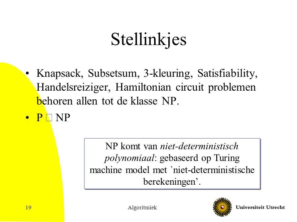 Algoritmiek19 Stellinkjes Knapsack, Subsetsum, 3-kleuring, Satisfiability, Handelsreiziger, Hamiltonian circuit problemen behoren allen tot de klasse NP.