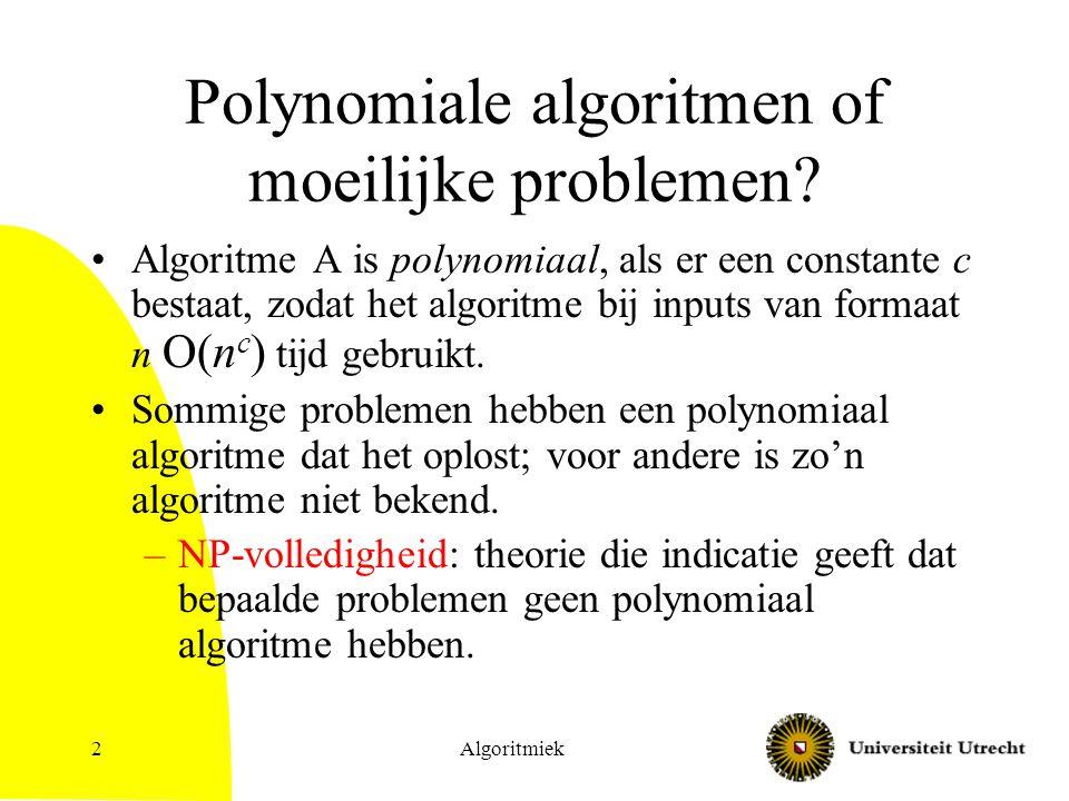 2 Polynomiale algoritmen of moeilijke problemen? Algoritme A is polynomiaal, als er een constante c bestaat, zodat het algoritme bij inputs van formaa