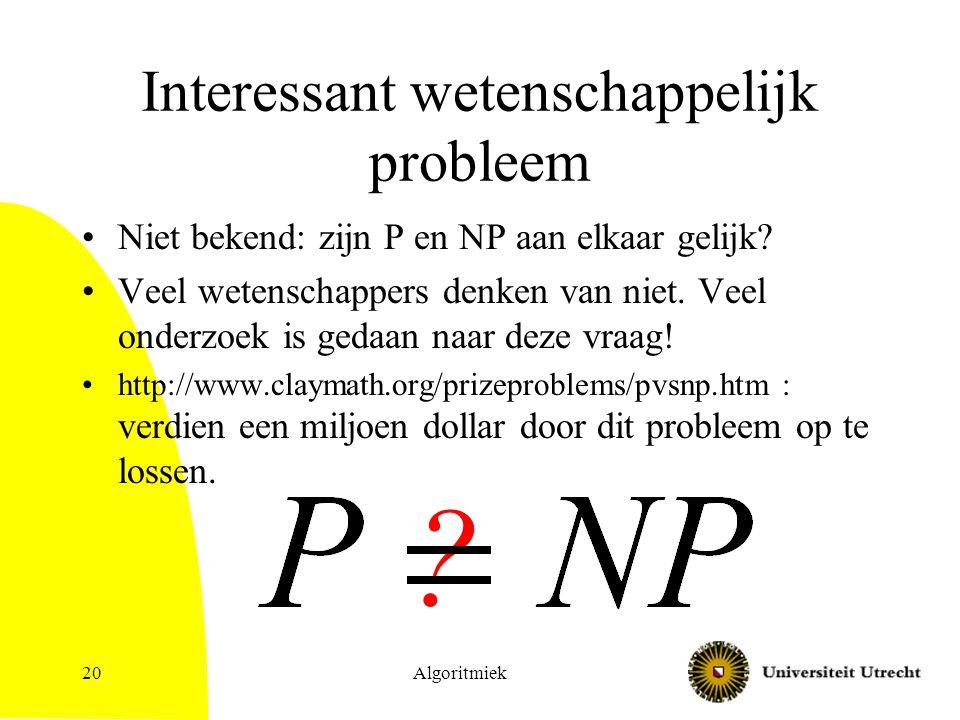 Algoritmiek20 Interessant wetenschappelijk probleem Niet bekend: zijn P en NP aan elkaar gelijk? Veel wetenschappers denken van niet. Veel onderzoek i