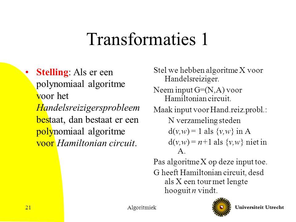 Algoritmiek21 Transformaties 1 Stelling: Als er een polynomiaal algoritme voor het Handelsreizigersprobleem bestaat, dan bestaat er een polynomiaal algoritme voor Hamiltonian circuit.