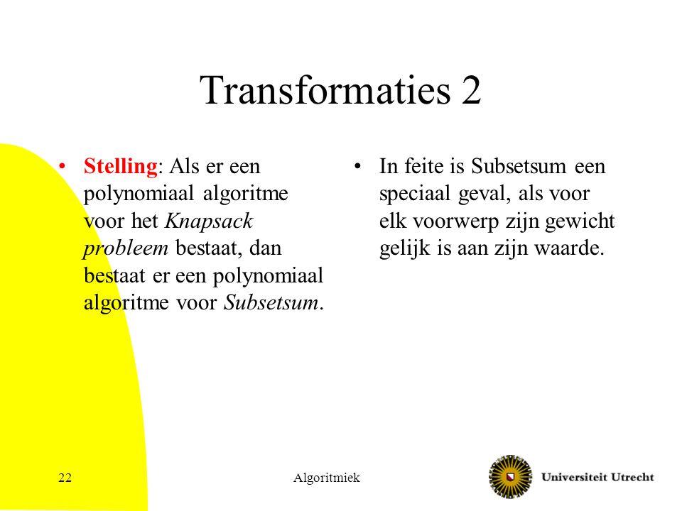Algoritmiek22 Transformaties 2 Stelling: Als er een polynomiaal algoritme voor het Knapsack probleem bestaat, dan bestaat er een polynomiaal algoritme voor Subsetsum.