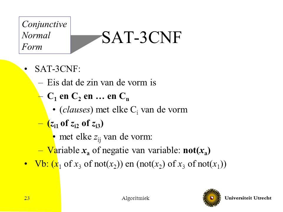 Algoritmiek23 SAT-3CNF SAT-3CNF: –Eis dat de zin van de vorm is –C 1 en C 2 en … en C n (clauses) met elke C i van de vorm –(z i1 of z i2 of z i3 ) met elke z ij van de vorm: –Variable x a of negatie van variable: not(x a ) Vb: (x 1 of x 3 of not(x 2 )) en (not(x 2 ) of x 3 of not(x 1 )) Conjunctive Normal Form