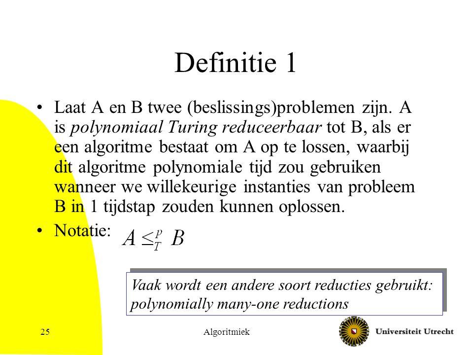 Algoritmiek25 Definitie 1 Laat A en B twee (beslissings)problemen zijn. A is polynomiaal Turing reduceerbaar tot B, als er een algoritme bestaat om A