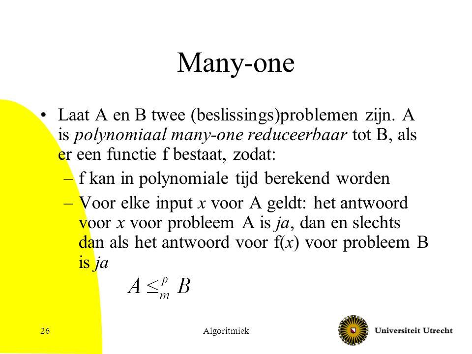 Many-one Laat A en B twee (beslissings)problemen zijn. A is polynomiaal many-one reduceerbaar tot B, als er een functie f bestaat, zodat: –f kan in po