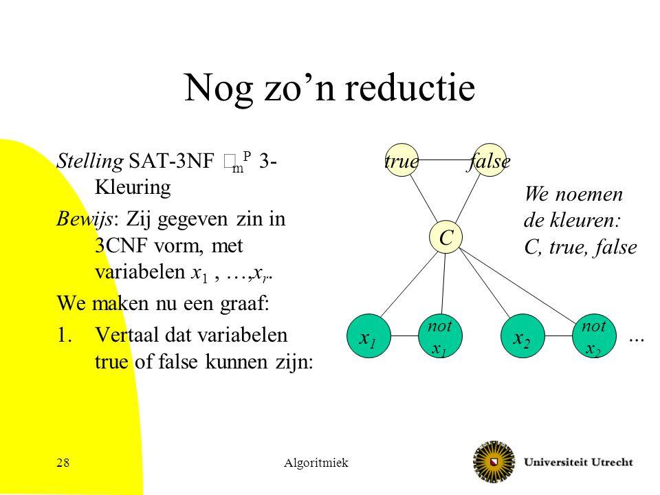 Algoritmiek28 Nog zo'n reductie Stelling SAT-3NF  m P 3- Kleuring Bewijs: Zij gegeven zin in 3CNF vorm, met variabelen x 1, …,x r. We maken nu een gr
