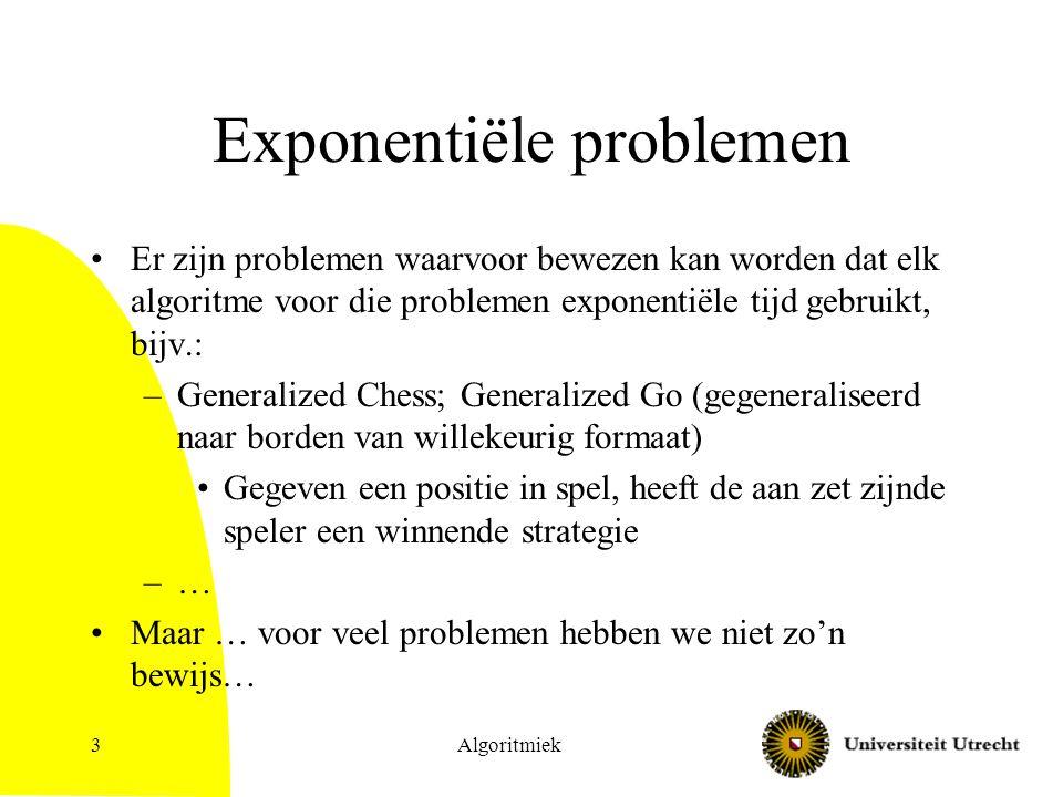 Algoritmiek3 Exponentiële problemen Er zijn problemen waarvoor bewezen kan worden dat elk algoritme voor die problemen exponentiële tijd gebruikt, bijv.: –Generalized Chess; Generalized Go (gegeneraliseerd naar borden van willekeurig formaat) Gegeven een positie in spel, heeft de aan zet zijnde speler een winnende strategie –… Maar … voor veel problemen hebben we niet zo'n bewijs…