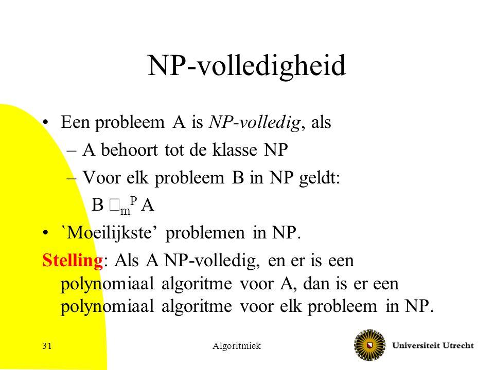 Algoritmiek31 NP-volledigheid Een probleem A is NP-volledig, als –A behoort tot de klasse NP –Voor elk probleem B in NP geldt: B  m P A `Moeilijkste' problemen in NP.