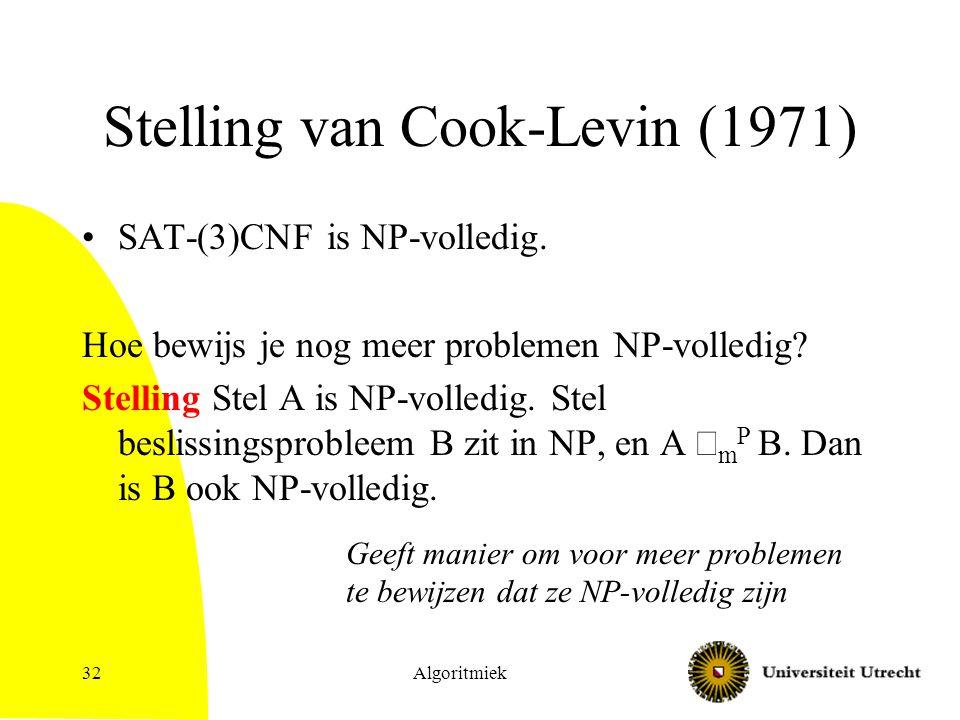 Algoritmiek32 Stelling van Cook-Levin (1971) SAT-(3)CNF is NP-volledig. Hoe bewijs je nog meer problemen NP-volledig? Stelling Stel A is NP-volledig.