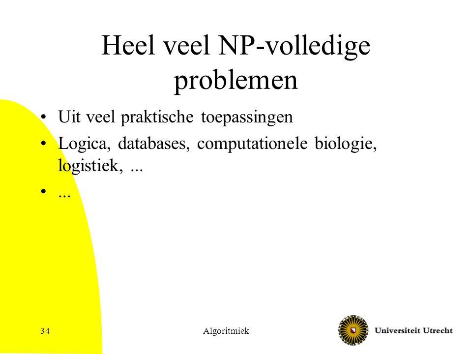Heel veel NP-volledige problemen Uit veel praktische toepassingen Logica, databases, computationele biologie, logistiek,...... Algoritmiek34