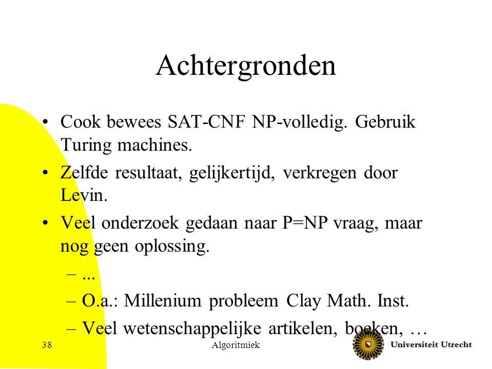 Algoritmiek38 Achtergronden Cook bewees SAT-CNF NP-volledig. Gebruik Turing machines. Zelfde resultaat, gelijkertijd, verkregen door Levin. Veel onder
