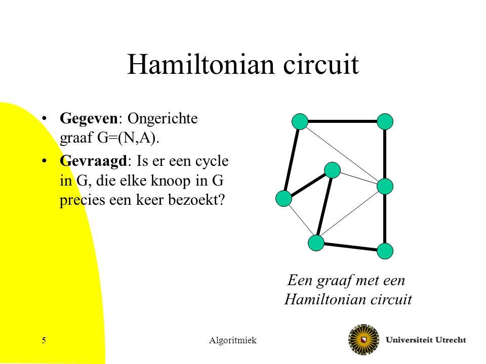 Algoritmiek5 Hamiltonian circuit Gegeven: Ongerichte graaf G=(N,A). Gevraagd: Is er een cycle in G, die elke knoop in G precies een keer bezoekt? Een