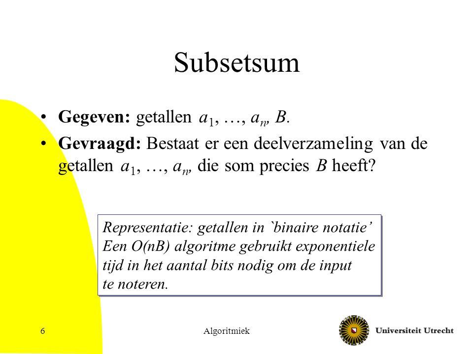 Algoritmiek6 Subsetsum Gegeven: getallen a 1, …, a n, B. Gevraagd: Bestaat er een deelverzameling van de getallen a 1, …, a n, die som precies B heeft