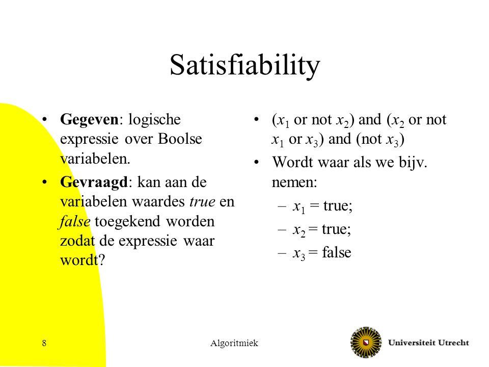 Algoritmiek8 Satisfiability Gegeven: logische expressie over Boolse variabelen. Gevraagd: kan aan de variabelen waardes true en false toegekend worden