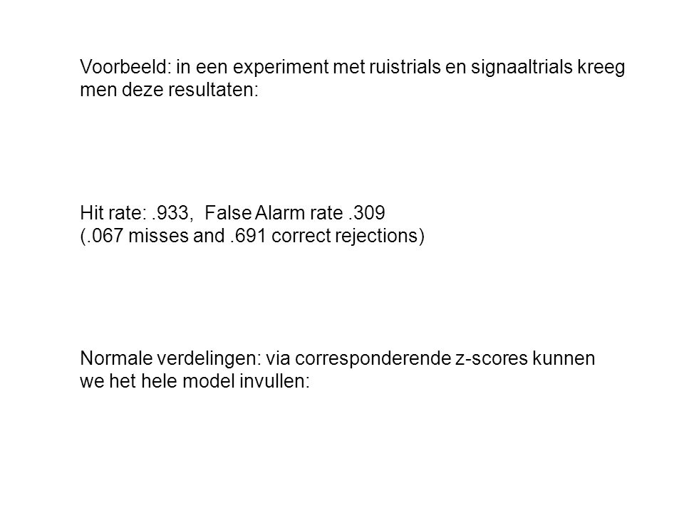Voorbeeld: in een experiment met ruistrials en signaaltrials kreeg men deze resultaten: Hit rate:.933, False Alarm rate.309 (.067 misses and.691 corre