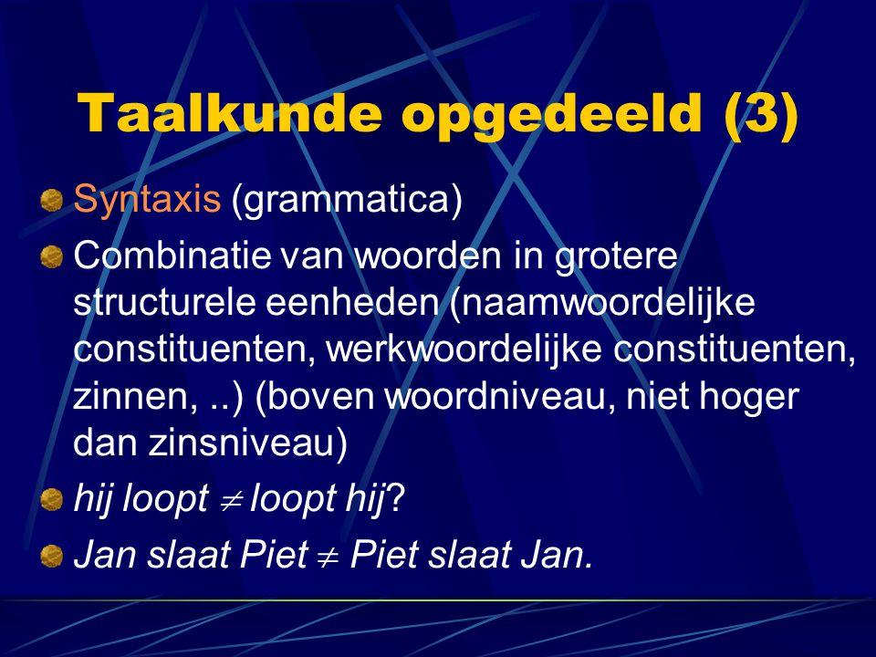 Taalkunde opgedeeld (3) Syntaxis (grammatica) Combinatie van woorden in grotere structurele eenheden (naamwoordelijke constituenten, werkwoordelijke c