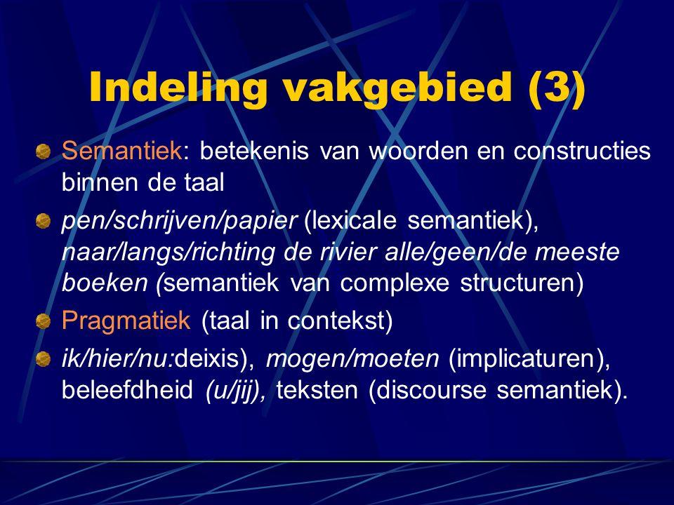 Indeling vakgebied (3) Semantiek: betekenis van woorden en constructies binnen de taal pen/schrijven/papier (lexicale semantiek), naar/langs/richting