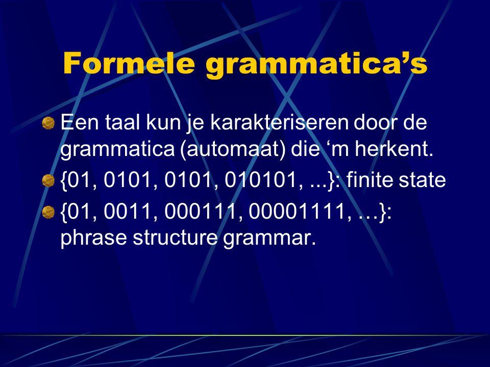 Formele grammatica's Een taal kun je karakteriseren door de grammatica (automaat) die 'm herkent. {01, 0101, 0101, 010101,...}: finite state {01, 0011