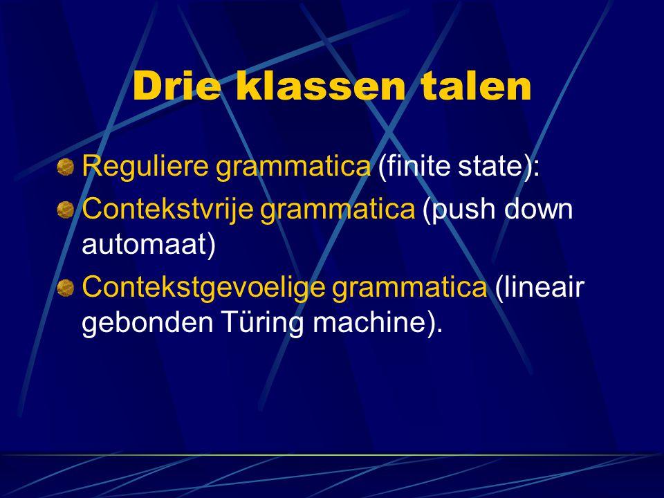 Drie klassen talen Reguliere grammatica (finite state): Contekstvrije grammatica (push down automaat) Contekstgevoelige grammatica (lineair gebonden T
