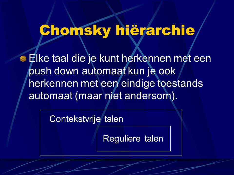 Chomsky hiërarchie Elke taal die je kunt herkennen met een push down automaat kun je ook herkennen met een eindige toestands automaat (maar niet ander