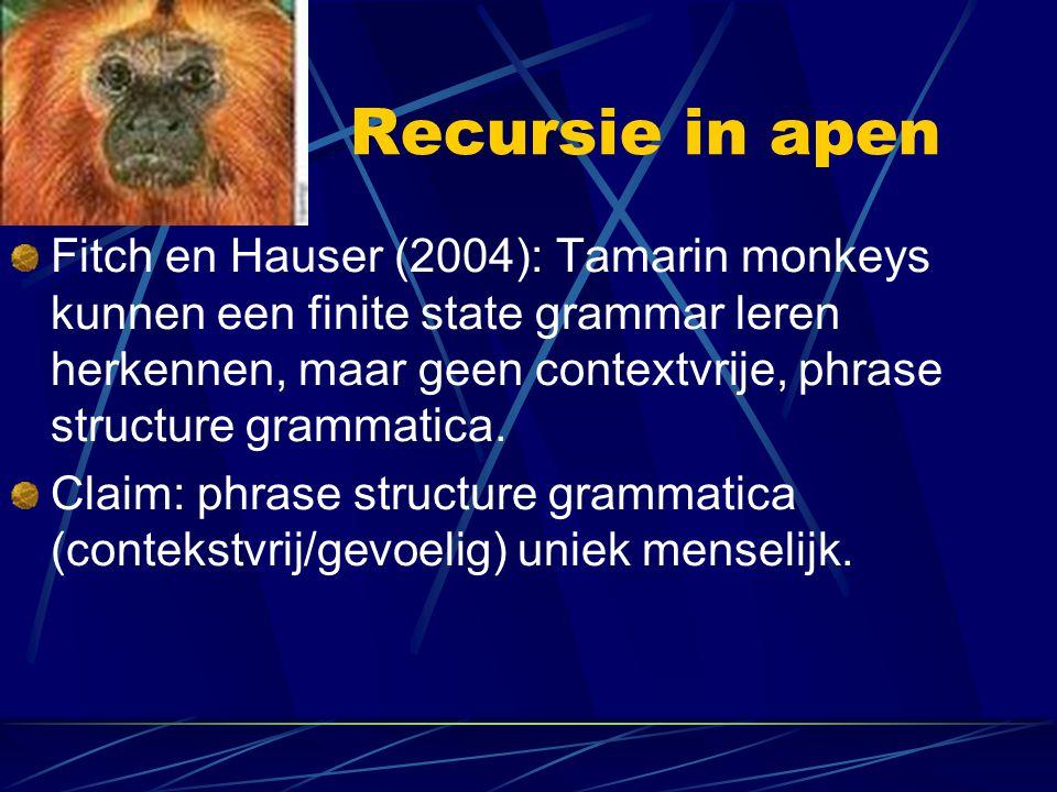 Recursie in apen Fitch en Hauser (2004): Tamarin monkeys kunnen een finite state grammar leren herkennen, maar geen contextvrije, phrase structure gra