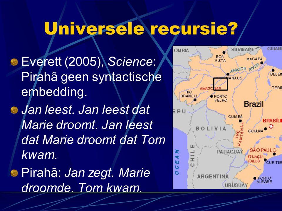 Universele recursie? Everett (2005), Science: Pirahã geen syntactische embedding. Jan leest. Jan leest dat Marie droomt. Jan leest dat Marie droomt da