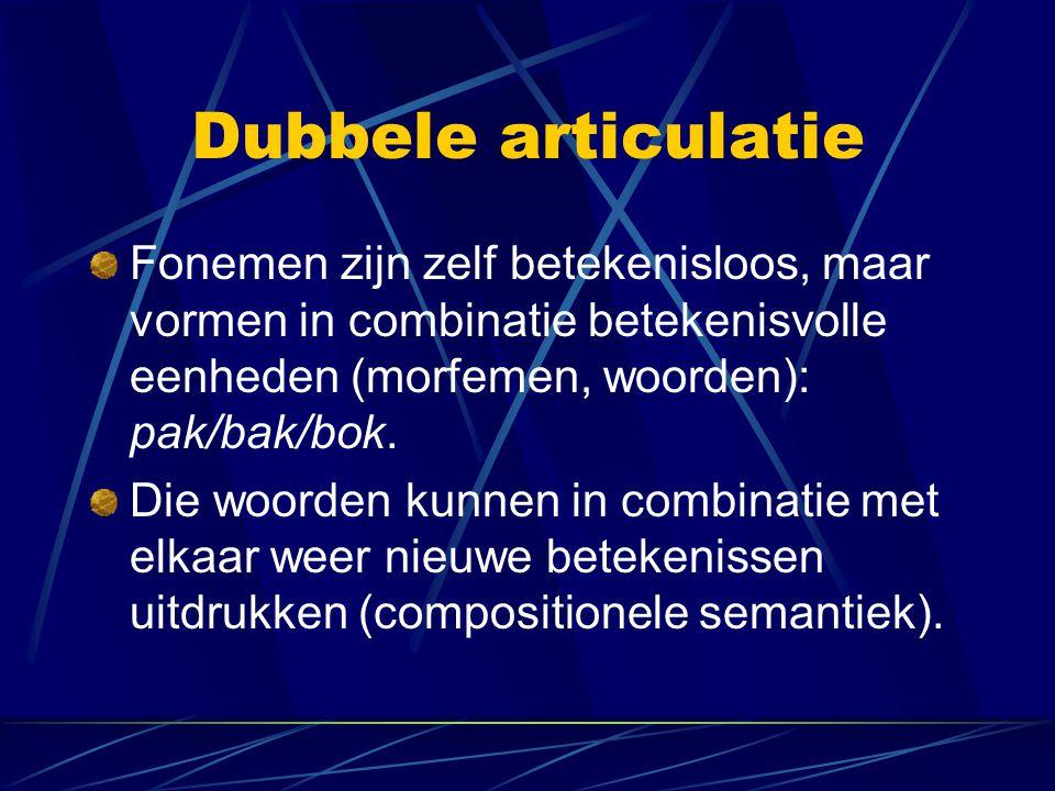 Dubbele articulatie Fonemen zijn zelf betekenisloos, maar vormen in combinatie betekenisvolle eenheden (morfemen, woorden): pak/bak/bok. Die woorden k