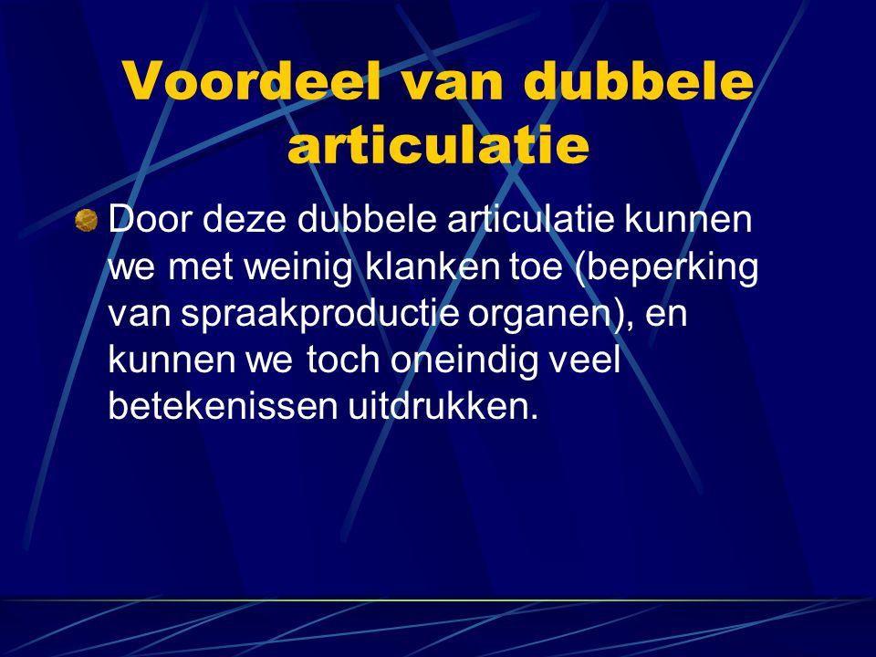 Voordeel van dubbele articulatie Door deze dubbele articulatie kunnen we met weinig klanken toe (beperking van spraakproductie organen), en kunnen we