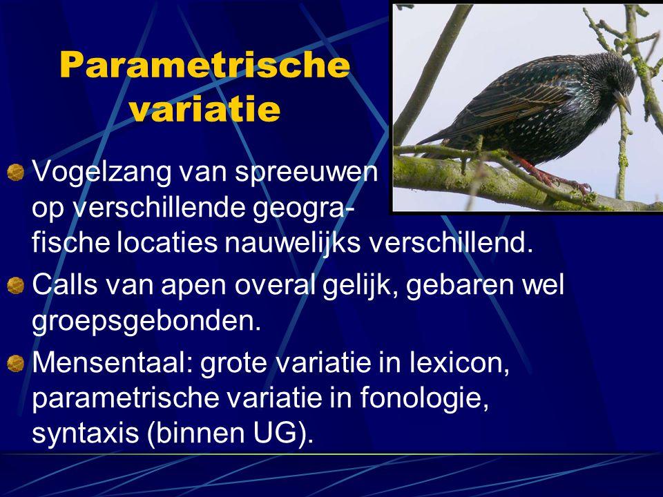 Parametrische variatie Vogelzang van spreeuwen op verschillende geogra- fische locaties nauwelijks verschillend. Calls van apen overal gelijk, gebaren