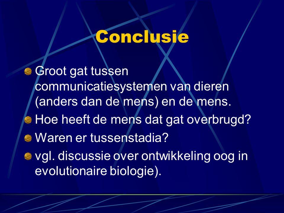 Conclusie Groot gat tussen communicatiesystemen van dieren (anders dan de mens) en de mens. Hoe heeft de mens dat gat overbrugd? Waren er tussenstadia