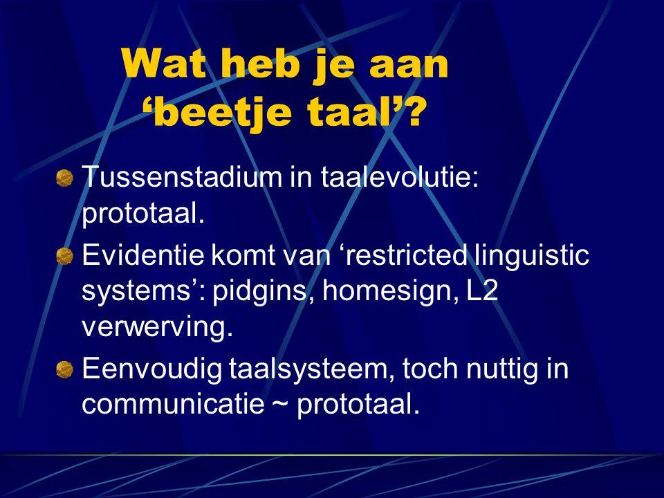 Wat heb je aan 'beetje taal'? Tussenstadium in taalevolutie: prototaal. Evidentie komt van 'restricted linguistic systems': pidgins, homesign, L2 verw