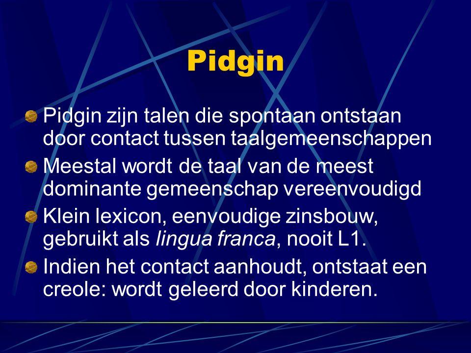 Pidgin Pidgin zijn talen die spontaan ontstaan door contact tussen taalgemeenschappen Meestal wordt de taal van de meest dominante gemeenschap vereenv